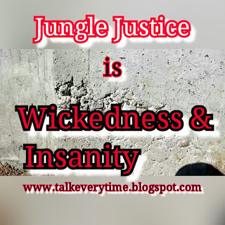 THE WICKEDNESS AND INSANITY IN JUNGLE JUSTICE